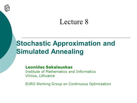 Stochastic Approximation and Simulated Annealing Lecture 8 Leonidas Sakalauskas Institute of Mathematics and Informatics Vilnius, Lithuania EURO Working.