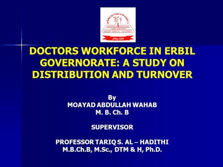 DOCTORS WORKFORCE IN ERBIL GOVERNORATE: A STUDY ON DISTRIBUTION AND TURNOVER By MOAYAD ABDULLAH WAHAB M. B. Ch. B SUPERVISOR PROFESSOR TARIQ S. AL – HADITHI.
