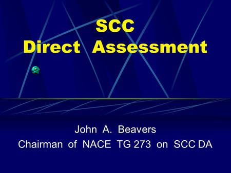 SCC Direct Assessment John A. Beavers Chairman of NACE TG 273 on SCC DA.