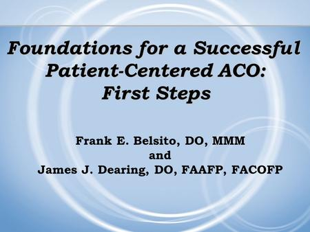 Foundations for a Successful Patient-Centered ACO: First Steps Frank E. Belsito, DO, MMM and James J. Dearing, DO, FAAFP, FACOFP.