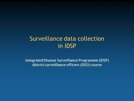 Surveillance data collection in IDSP Integrated Disease Surveillance Programme (IDSP) district surveillance officers (DSO) course.