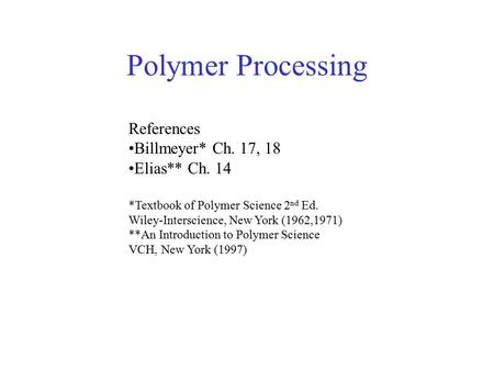 Polymer Processing References Billmeyer* Ch. 17, 18 Elias** Ch. 14 *Textbook of Polymer Science 2 nd Ed. Wiley-Interscience, New York (1962,1971) **An.