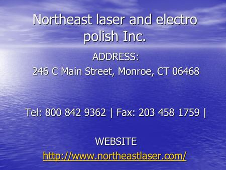 Northeast laser and electro polish Inc. ADDRESS: 246 C Main Street, Monroe, CT 06468 Tel: 800 842 9362 | Fax: 203 458 1759 | WEBSITE