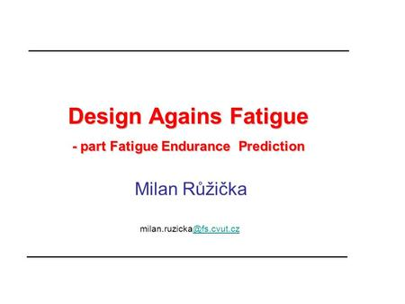 Design Agains Fatigue - part Fatigue Endurance Prediction Design Agains Fatigue - part Fatigue Endurance Prediction Milan Růžička