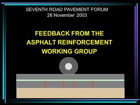SEVENTH ROAD PAVEMENT FORUM 26 November 2003 FEEDBACK FROM THE ASPHALT REINFORCEMENT WORKING GROUP.