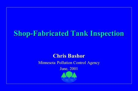 Shop-Fabricated Tank Inspection Chris Bashor Minnesota Pollution Control Agency June, 2001.