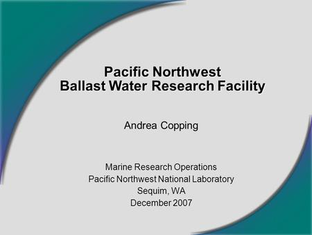 Pacific Northwest Ballast Water Research Facility Andrea Copping Marine Research Operations Pacific Northwest National Laboratory Sequim, WA December 2007.