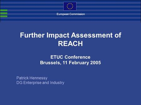 European Commission Further Impact Assessment of REACH ETUC Conference Brussels, 11 February 2005 Patrick Hennessy DG Enterprise and Industry.