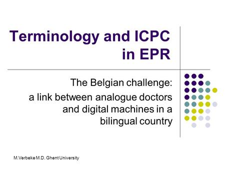 Terminology and ICPC in EPR The Belgian challenge: a link between analogue doctors and digital machines in a bilingual country M.Verbeke M.D. Ghent University.