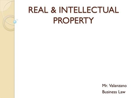 REAL & INTELLECTUAL PROPERTY Mr. Valanzano Business Law.