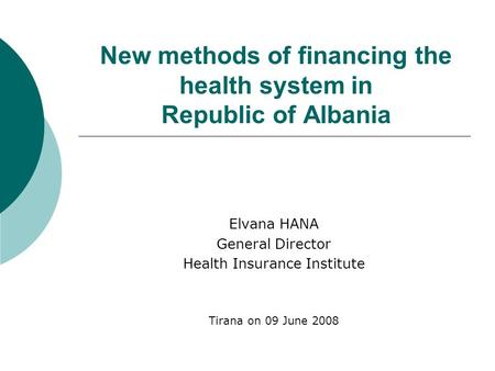 New methods of financing the health system in Republic of Albania Elvana HANA General Director Health Insurance Institute Tirana on 09 June 2008.