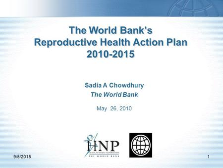 Sadia A Chowdhury The World Bank May 26, 2010 The World Bank's Reproductive Health Action Plan 2010-2015 9/5/20151.