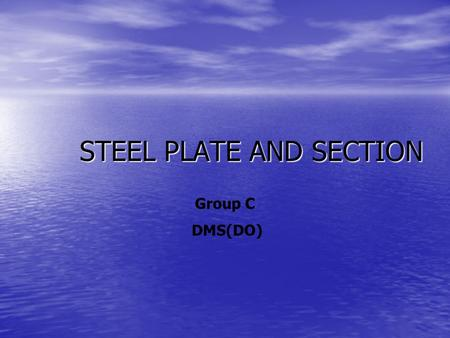 STEEL PLATE AND SECTION Group C DMS(DO). QUESTION What are the requirements of ship hull material and what are the various methods for testing the quality.