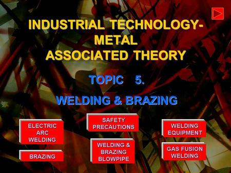 WELDING EQUIPMENT WELDING EQUIPMENT BRAZING GAS FUSION WELDING GAS FUSION WELDING ELECTRIC ARC WELDING ELECTRIC ARC WELDING INDUSTRIAL TECHNOLOGY- METAL.