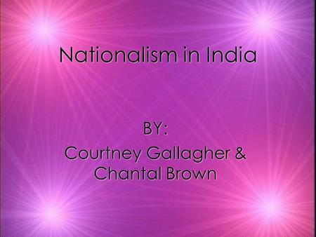 Nationalism in India BY: Courtney Gallagher & Chantal Brown BY: Courtney Gallagher & Chantal Brown.