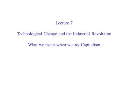 Lecture 7 Technological Change and the Industrial Revolution What we mean when we say Capitalism.