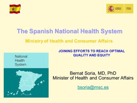 The Spanish National Health System Ministry of Health and Consumer Affairs JOINING EFFORTS TO REACH OPTIMAL QUALITY AND EQUITY Bernat Soria, MD, PhD Minister.