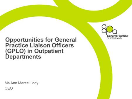 Opportunities for General Practice Liaison Officers (GPLO) in Outpatient Departments Ms Ann Maree Liddy CEO.