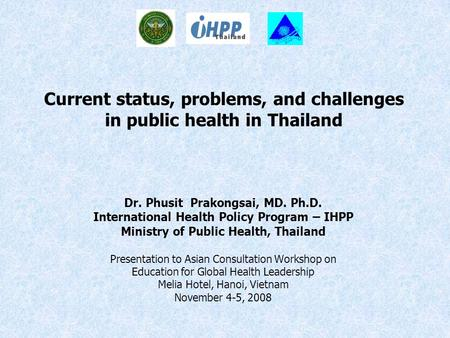 Current status, problems, and challenges in public health in Thailand Dr. Phusit Prakongsai, MD. Ph.D. International Health Policy Program – IHPP Ministry.