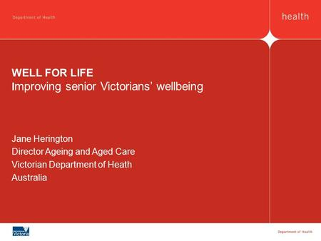 WELL FOR LIFE I mproving senior Victorians' wellbeing Jane Herington Director Ageing and Aged Care Victorian Department of Heath Australia.