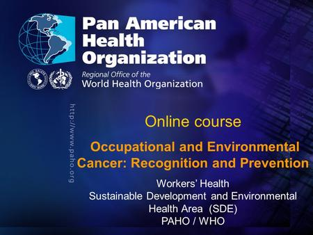 Pan American Health Organization.... Online course Occupational and Environmental Cancer: Recognition and Prevention Workers' Health Sustainable Development.