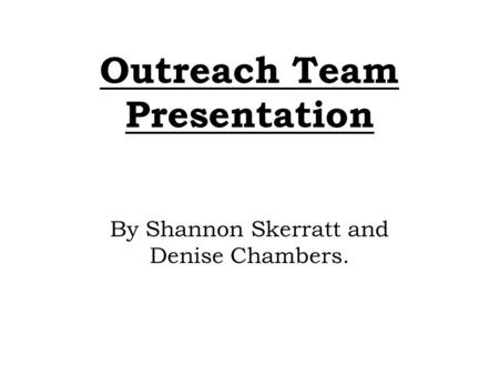 Outreach Team Presentation By Shannon Skerratt and Denise Chambers.