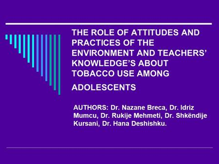 THE ROLE OF ATTITUDES AND PRACTICES OF THE ENVIRONMENT AND TEACHERS' KNOWLEDGE'S ABOUT TOBACCO USE AMONG ADOLESCENTS AUTHORS: Dr. Nazane Breca, Dr. Idriz.