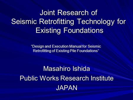 "Joint Research of Seismic Retrofitting Technology for Existing Foundations Masahiro Ishida Public Works Research Institute JAPAN ""Design and Execution."