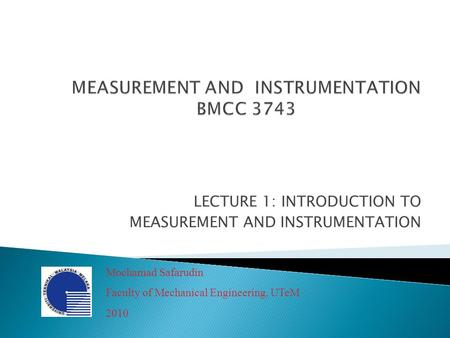 LECTURE 1: INTRODUCTION TO MEASUREMENT AND INSTRUMENTATION Mochamad Safarudin Faculty of Mechanical Engineering, UTeM 2010.