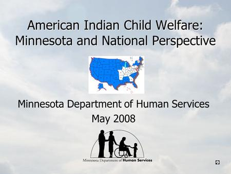 American Indian Child Welfare: Minnesota and National Perspective Minnesota Department of Human Services May 2008.