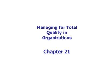 Managing for Total Quality in Organizations Chapter 21.