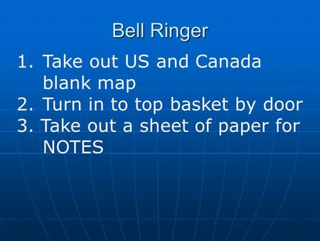 Bell Ringer 1.Take out US and Canada blank <strong>map</strong> 2.Turn in to top basket by door 3. Take out a sheet of paper for NOTES.
