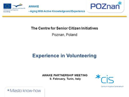 AWAKE - Aging With Active Knowledge and Experience AWAKE PARTNERSHIP MEETING 9. February, Turin, Italy The Centre for Senior Citizen Initiatives Poznan,