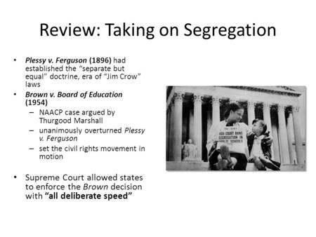 "Review: Taking on Segregation Plessy v. Ferguson (1896) had established the ""separate but equal"" doctrine, era of ""Jim Crow"" laws Brown v. Board of Education."