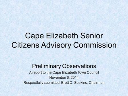 Cape Elizabeth Senior Citizens Advisory Commission Preliminary Observations A report to the Cape Elizabeth Town Council November 6, 2014 Respectfully submitted,