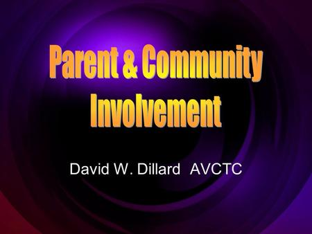 David W. Dillard AVCTC. Why Involve Parents and the Community Parent involvement is required under Title I, NCLB, Missouri MSIP, and a host of other laws.