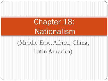 (Middle East, Africa, China, Latin America) Chapter 18: Nationalism.