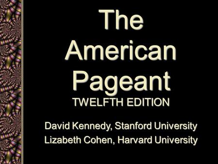 The American Pageant TWELFTH EDITION David Kennedy, Stanford University Lizabeth Cohen, Harvard University.