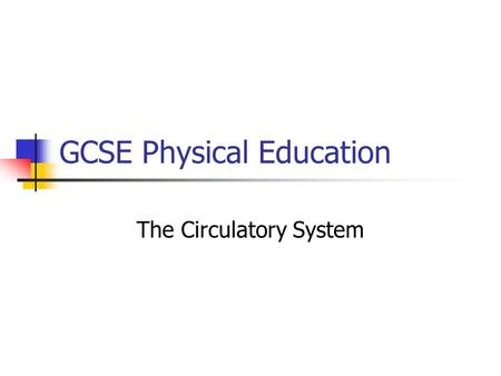 GCSE Physical Education The Circulatory System At the end of this topic you should know the following… The role and components of the circulatory system;