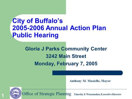 Office of Strategic Planning Timothy E Wanamaker, Executive Director 1 City of Buffalo's 2005-2006 Annual Action Plan Public Hearing Gloria J Parks Community.