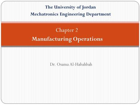 Dr. Osama Al-Habahbah Automation Chapter 2 Manufacturing Operations The University of Jordan Mechatronics Engineering Department.