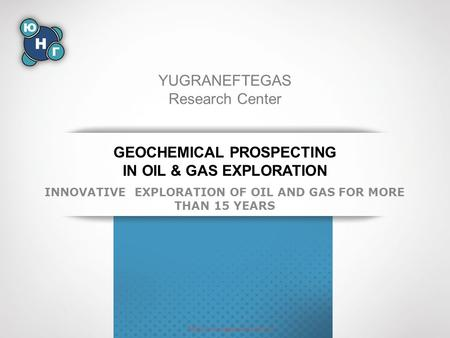 GEOCHEMICAL PROSPECTING IN OIL & GAS EXPLORATION INNOVATIVE EXPLORATION OF OIL AND GAS FOR MORE THAN 15 YEARS YUGRANEFTEGAS Research Center