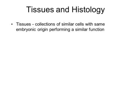 Tissues and Histology Tissues - collections of similar cells with same embryonic origin performing a similar function.
