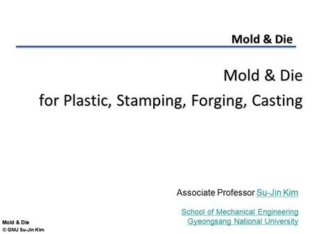 © GNU Su-Jin Kim Mold & Die for Plastic, Stamping, Forging, Casting Associate Professor Su-Jin KimSu-Jin Kim School of Mechanical Engineering Gyeongsang.
