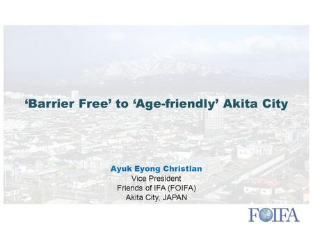 'Barrier Free' to 'Age-friendly' Akita City Ayuk Eyong Christian Vice President Friends of IFA (FOIFA) Akita City, JAPAN.
