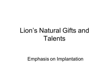 Lion's Natural Gifts and Talents Emphasis on Implantation.