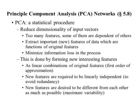 Principle Component Analysis (PCA) Networks (§ 5.8) PCA: a statistical procedure –Reduce dimensionality of input vectors Too many features, some of them.