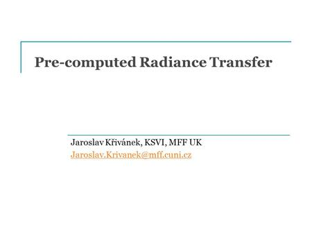 Pre-computed Radiance Transfer Jaroslav Křivánek, KSVI, MFF UK