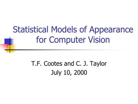 Statistical Models of Appearance for Computer Vision T.F. Cootes and C. J. Taylor July 10, 2000.