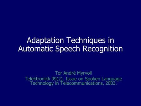 Adaptation Techniques in Automatic Speech Recognition Tor André Myrvoll Telektronikk 99(2), Issue on Spoken Language Technology in Telecommunications,